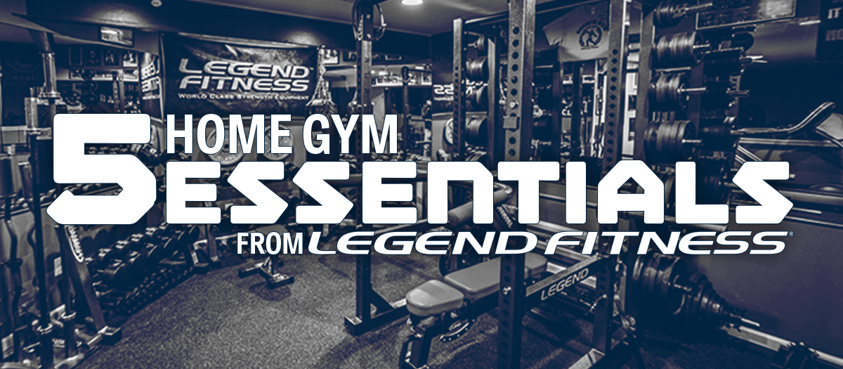 Five Home Gym Essentials from Legend Fitness
